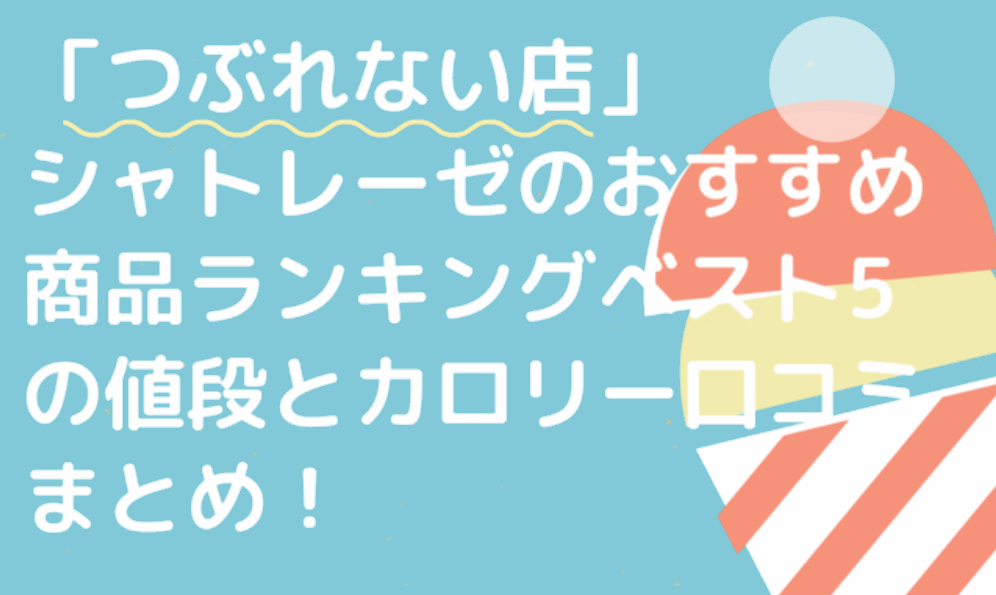 「つぶれない店」シャトレーゼのおすすめ商品ランキングベスト5の値段とカロリー口コミまとめ!