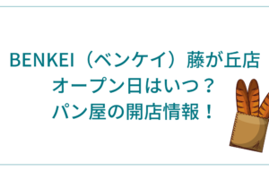 BENKEI(ベンケイ)藤が丘店のオープン日はいつ?パン屋の開店情報!