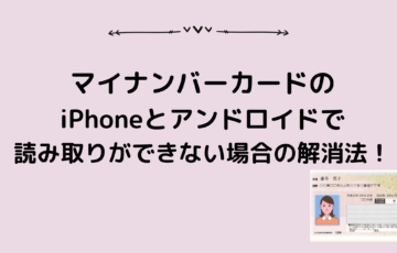 マイナンバーカードiPhoneとアンドロイドで読み取りができない場合の解消法!