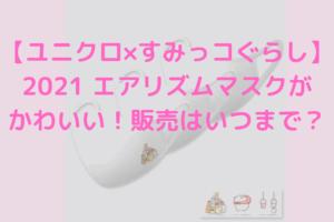 【ユニクロ×すみっコぐらし】2021 エアリズムマスクの販売はいつまで?売り切れ続出で再販は?