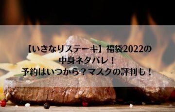 いきなりステーキ福袋2022の中身ネタバレ!予約はいつから?マスクの評判も!