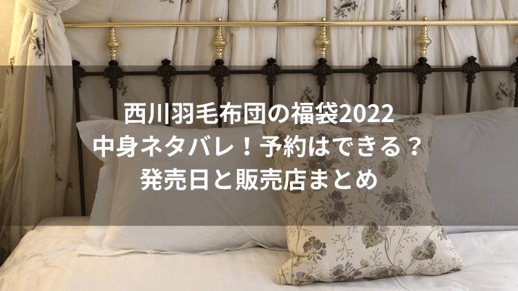 西川羽毛布団の福袋2022中身ネタバレ!予約はできる?発売日と販売店まとめ