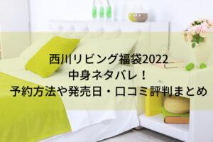 西川リビング福袋2022の中身ネタバレ!予約方法や発売日・口コミ評判まとめ